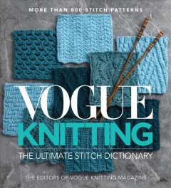 Vogue knitting : the ultimate stitch dictionary / by the editors of Vogue Knitting magazine. - by the editors of Vogue Knitting magazine.