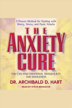 The anxiety cure : you can find emotional tranquility and wholeness : a proven method for dealing with worry, stress, and panic attacks / Dr. Archibald D. Hart.