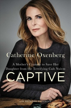 Captive : a mother's crusade to save her daughter from a terrifying cult / Catherine Oxenberg with Natasha Stoynoff.