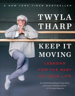 Keep it moving : lessons for the rest of your life / Twyla Tharp.