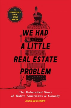 We had a little real estate problem : the unheralded story of Native Americans in comedy / Kliph Nesteroff. - Kliph Nesteroff.