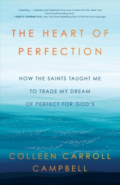 The heart of perfection: how the saints taught me to trade my dream of perfect for God's / Colleen Carroll Campbell.