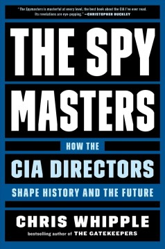 The spymasters : how the CIA directors shape history and the future / Chris Whipple. - Chris Whipple.