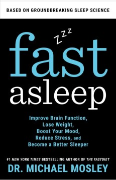Fast asleep : improve brain function, lose weight, boost your mood, reduce stress, and become a better sleeper / Dr. Michael Mosley.