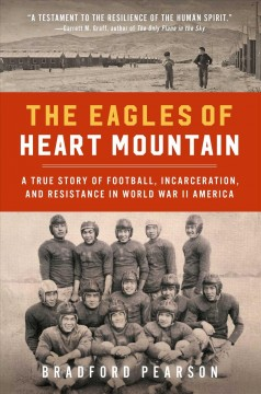 The Eagles of Heart Mountain : a true story of football, incarceration, and resistance in World War II America / Bradford Pearson.