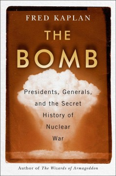 The bomb : presidents, generals, and the secret history of nuclear war / Fred Kaplan. - Fred Kaplan.