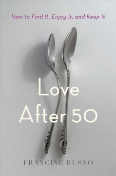 Love after 50 : how to find it, enjoy it, and keep it / Francine Russo.