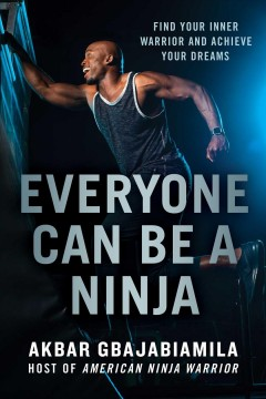 Everyone can be a ninja : find your inner warrior and achieve your dreams / Akbar Gbajabiamila.