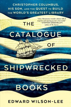 The catalogue of shipwrecked books : Christopher Columbus, his son, and the quest to build the world's greatest library / Edward Wilson-Lee.