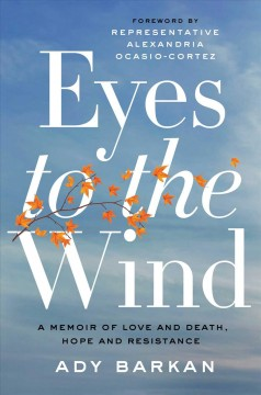Eyes to the wind : a memoir of love and death, hope, and resistance / by Ady Barkan.