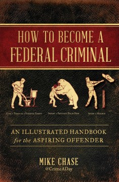 How to become a federal criminal : an illustrated handbook for the aspiring offender / written and illustrated by Mike Chase. - written and illustrated by Mike Chase.