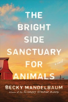 The Bright Side Sanctuary for Animals : a novel / Becky Mandelbaum.