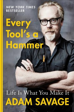 Every tool's a hammer : life is what you make it / Adam Savage.