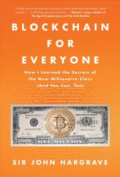 Blockchain for everyone : how I learned the secrets of the new millionaire class (and you can, too) / Sir John Hargrave. - Sir John Hargrave.