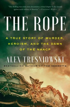 The rope : a true story of murder, heroism, and the dawn of the NAACP / Alex Tresniowski. - Alex Tresniowski.