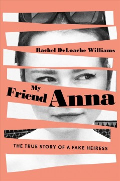 My friend Anna : the true story of the fake heiress who conned me and half of New York City / Rachel DeLoache Williams.