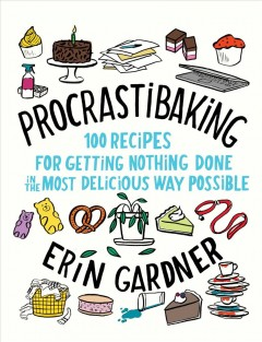 Procrastibaking : 100 recipes for getting nothing done in the most delicious way possible / Erin Gardner. - Erin Gardner.