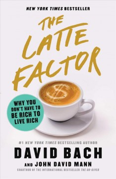 The latte factor : why you don't have to be rich to live rich / David Bach and John David Mann.