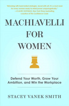 Machiavelli for women : defend your worth, grow your ambition, and win the workplace / Stacey Vanek Smith. - Stacey Vanek Smith.