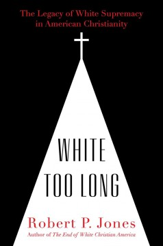 White too long : the legacy of white supremacy in American Christianity / Robert P. Jones.