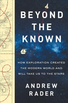 Beyond the known : how exploration created the modern world and will take us to the stars / Andrew Rader. - Andrew Rader.