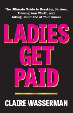 Ladies get paid : the ultimate guide to breaking barriers, owning your worth, and taking command of your career / Claire Wasserman. - Claire Wasserman.