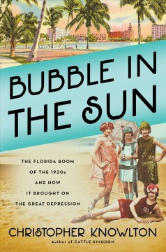 Bubble in the sun : the Florida boom of the 1920s and how it brought on the Great Depression / Christopher Knowlton. - Christopher Knowlton.