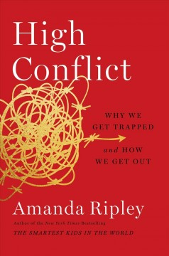 High conflict : why we get trapped and how we get out / Amanda Ripley. - Amanda Ripley.