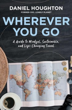 Wherever you go : a guide to mindful, sustainable, and life-changing travel / Daniel Houghton.. - Daniel Houghton..