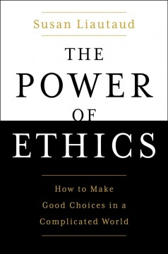 The power of ethics : how to make good choices in a complicated world / Susan Liautaud ; with Lisa Sweetingham. - Susan Liautaud ; with Lisa Sweetingham.