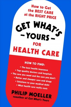 Get what's yours for healthcare : how to get the best care at the right price / Philip Moeller. - Philip Moeller.