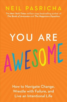 You are awesome : how to navigate change, wrestle with failure, and live an intentional life / Neil Pasricha.
