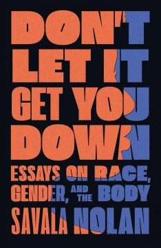 Don't let it get you down : essays on race, gender, and the body / Savala Nolan. - Savala Nolan.