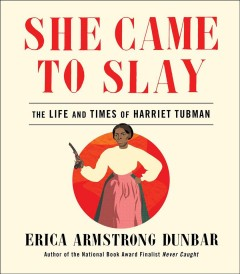She came to slay : the life and times of Harriet Tubman / Erica Armstrong Dunbar.
