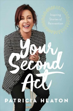 Your second act : inspiring stories of reinvention / Patricia Heaton.
