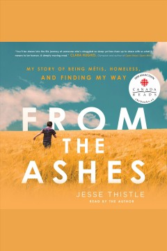 From the ashes : my story of being Métis, homeless, and finding my way / Jesse Thistle.