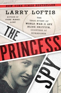 The princess spy : the true story of World War II spy Aline Griffith, Countess of Romanones / Larry Loftis.