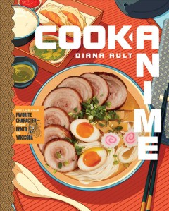 Cook anime : eat like your favorite character--from Bento to Yakisoba / Diana Ault.