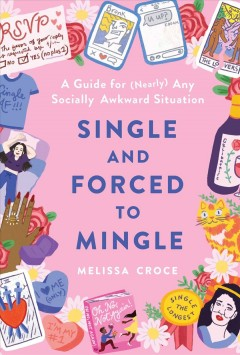 Single and forced to mingle : a guide for (nearly) any socially awkward situation / Melissa Croce.