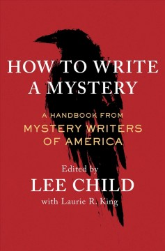 How to write a mystery : a handbook from Mystery Writers of America / edited by Lee Child with Laurie R. King. - edited by Lee Child with Laurie R. King.