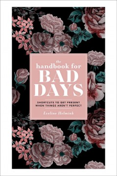 The handbook for bad days : shortcuts to get present when things aren't perfect / Eveline Helmink ; translated by Victor Verbeek & Marleen Reimer. - Eveline Helmink ; translated by Victor Verbeek & Marleen Reimer.