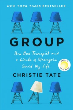 Group : how one therapist and a circle of strangers saved my life / Christie Tate.