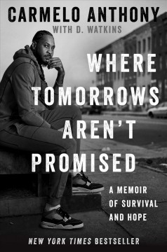 Where tomorrows aren't promised : a memoir / Carmelo Anthony with D. Watkins.