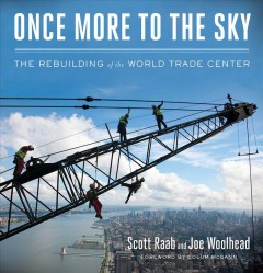 Once more to the sky : the rebuilding of the World Trade Center / Scott Raab and Joe Woolhead ; foreword by Colum McCann. - Scott Raab and Joe Woolhead ; foreword by Colum McCann.