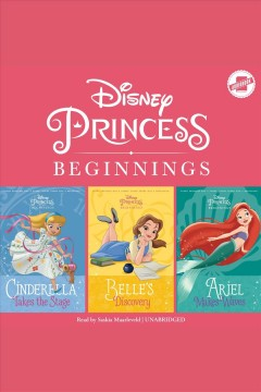 Disney princess beginnings : Cinderella, Belle & Ariel / Disney Press, Tessa Roehl and Liz Marsham.