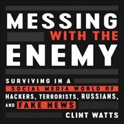 Messing with the enemy : surviving in a social media world of hackers, terrorists, Russians, and fake news / Clint Watts. - Clint Watts.