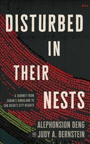 Disturbed in their nests : a journey from Sudan's Dinkaland to San Diego's city heights / Alephonsion Deng and Judy A. Bernstein. - Alephonsion Deng and Judy A. Bernstein.