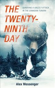 The twenty-ninth day : surviving a grizzly attack in the Canadian tundra / Alex Messenger. - Alex Messenger.