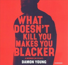 What doesn't kill you makes you blacker : a memoir in essays / Damon Young. - Damon Young.