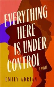 Everything here is under control : a novel / Emily Adrian.